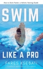 Swim Like A Pro: How to Swim Faster and Smarter With A Holistic Training Guide Cover Image