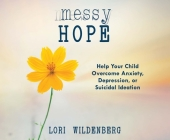 Messy Hope: Help Your Child Overcome Anxiety, Depression, or Suicidal Ideation Cover Image