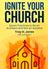 Ignite Your Church: Seven Practices to Be an Architect and Not an Arsonist Cover Image