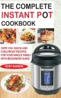 The Complete Instant Pot Cookbook: Over 100+ Quick & Foolproof Recipes for Your Whole Family with Beginners Guide Cover Image