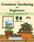 Container Gardening for Beginners: How to grow organic vegetables, berries and herbs in small spaces no matter where you live Cover Image