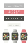 The Ridiculously Simple Guide to Apple Watch Series 4: A Practical Guide to Getting Started with the Next Generation of Apple Watch and Watchos 5 Cover Image
