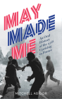 May Made Me: An Oral History of the 1968 Uprising in France Cover Image