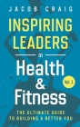 Inspiring Leaders in Health & Fitness, Vol. 1: The Ultimate Guide to Building a Better You Cover Image