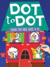 Dot To Dot Book For Kids Ages 6-8: 101 Awesome Connect The Dots Books for Kids Age 3, 4, 5, 6, 7, 8 - Easy Fun Kids Dot To Dot Books Ages 4-6 3-8 3-5 Cover Image
