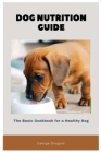 Dog Nutrition Guide: The Basic Cookbook for a Healthy Dog Cover Image