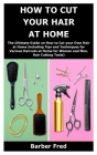 How to Cut Your Hair at Home: The Ultimate Guide on How to Cut your Own Hair at Home Including Tips and Techniques for Various Haircuts at Home for Cover Image