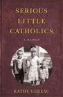 Serious Little Catholics: A Memoir Cover Image