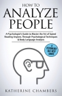 How to Analyze People: A Psychologist's Guide to Master the Art of Speed Reading Anyone, Through Psychological Techniques & Body Language Ana Cover Image