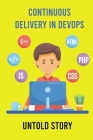 Continuous Delivery In DevOps: Untold Story: An Enterprise It Backdrop Cover Image