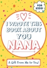 I Wrote This Book About You Nana: A Child's Fill in The Blank Gift Book For Their Special Nana - Perfect for Kid's - 7 x 10 inch Cover Image