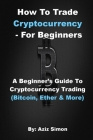 How to Trade Cryptocurrency - For Beginners: A Beginner's Guide To Cryptocurrency Trading (Bitcoin, Ether And More). Cover Image