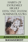 Habits Of Extremely Highly Effective System Administrators: Administrative Management: Administrative Skills Cover Image