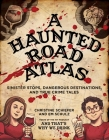 A Haunted Road Atlas: Sinister Stops, Dangerous Destinations, and True Crime Tales Cover Image