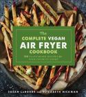 The Complete Vegan Air Fryer Cookbook: 150 Plant-Based Recipes for Your Favorite Foods Cover Image