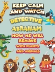 keep calm and watch detective Abraham how he will behave with plant and animals: A Gorgeous Coloring and Guessing Game Book for Abraham /gift for Abra Cover Image