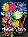Beautiful Flowers Coloring Book: An Adult Coloring Book Featuring Exquisite Flower Bouquets and Arrangements for Stress Relief and Relaxation Cover Image