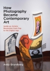 How Photography Became Contemporary Art: Inside an Artistic Revolution from Pop to the Digital Age Cover Image