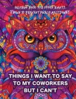 Things I Want To Say To My Coworkers But I Can't Coloring Book For Office Rants. Known To Prevent Public Meltdowns.: Funny Adult Coloring Book - Hilar Cover Image