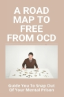 A Road Map To Free From OCD: Guide You To Snap Out Of Your Mental Prison: Ocd Freedom Is Everything Cover Image