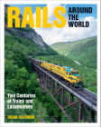 Rails Around the World: Two Centuries of Trains and Locomotives Cover Image