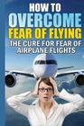 How to Overcome Fear of Flying: The Cure for Fear of Airplane Flights: Conquer Your Fear Flying! Cover Image