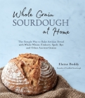 Whole Grain Sourdough at Home: The Simple Way to Bake Artisan Bread with Whole Wheat, Einkorn, Spelt, Rye and Other Ancient Grains Cover Image