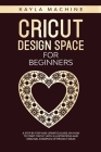 Cricut design space for beginners: a step by step and updated guide on how to start cricut, with illustrations and original examples of project ideas Cover Image
