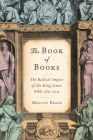 The Book of Books: The Radical Impact of the King James Bible 1611-2011 Cover Image