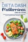 La DIETA DASH Mediterránea - LIBRO DE COCINA: El Mejor Plan De Alimentos con Recetas para Perder Peso, Bajar tu Presión Arterial y Mejorar Tu Salud Cover Image