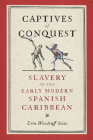 Captives of Conquest: Slavery in the Early Modern Spanish Caribbean (Early Modern Americas) Cover Image