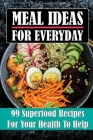 Meal Ideas For Everyday: 99 Superfood Recipes For Your Health To Help: Easy Superfood Recipes Cover Image