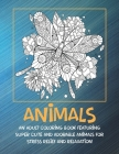 Animals - An Adult Coloring Book Featuring Super Cute and Adorable Animals for Stress Relief and Relaxation Cover Image