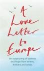 A Love Letter to Europe: An outpouring of sadness and hope – Mary Beard, Shami Chakrabati, William Dalrymple, Sebastian Faulks, Neil Gaiman, Ruth Jones, J.K. Rowling, Sandi Toksvig and others Cover Image