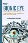 The Bionic Eye: Guide to Bionic Eye, Robotic Eye, Prosthetic Eye and How they will Soon Make Us Superhumans Cover Image