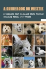 A Guidebook On Westie: A Complete West Highland White Terrier Training Manual For Owners: Methods To Train An Obedient Westie Cover Image