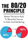 The 80/20 Principle: Master The 80/20 Rule To Skyrocket Success In Sales And Marketing: What Is The 20 80 Rule In Marketing Cover Image