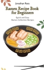 Ramen Recipe Book for Beginners: Quick and Easy Ramen Collection Recipes Cover Image