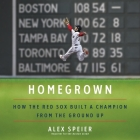 Homegrown Lib/E: How the Red Sox Built a Champion from the Ground Up Cover Image