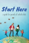 Start Here: a guide for parents of autistic kids Cover Image