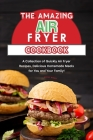 The Amazing Air Fryer Cookbook: A Collection of Quickly Air Fryer Recipes, Delicious Homemade Meals for You and Your Family! Cover Image