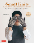 Small Knits: Casual & Chic Japanese Style Accessories (19 Projects + Variations) Cover Image