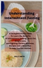 Understanding Intermittent Fasting: A Straightforward Guide To Learn the Benefits of Intermittent Fasting, Burn Fat, Weight Loss, and Fighting Chronic Cover Image
