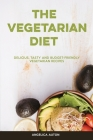 The Vegetarian Diet: Delicious, Tasty and Budget-Friendly Vegetarian Recipes Cover Image