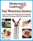 Modernist Cooking Made Easy: The Whipping Siphon: Create Unique Taste Sensations By Combining Modernist Techniques With This Versatile Tool Cover Image