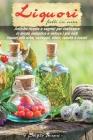 Liquori Fatti In Casa: antiche ricette e segreti su come realizzare in modo semplice e veloce i più noti liquori alle erbe, sciroppi, elisir, Cover Image