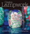 Creative Lampwork: Techniques and Projects for the Art of Melting Glass Cover Image