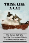 Think Like A Cat: The Human Daily Life From The Perspectives Of Cats And Several Stories Behind: Lovely Stories For Cat Owners Cover Image