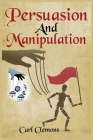 Persuasion And Manipulation: Understand how to Use Persuasion, Manipulation and Mind Control Including Tips on Dar Human Psychology, Hypnosis and C Cover Image