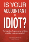 Is Your Accountant an Idiot?: The beginning of happiness may be hidden in doubling your Accountant's fees Cover Image